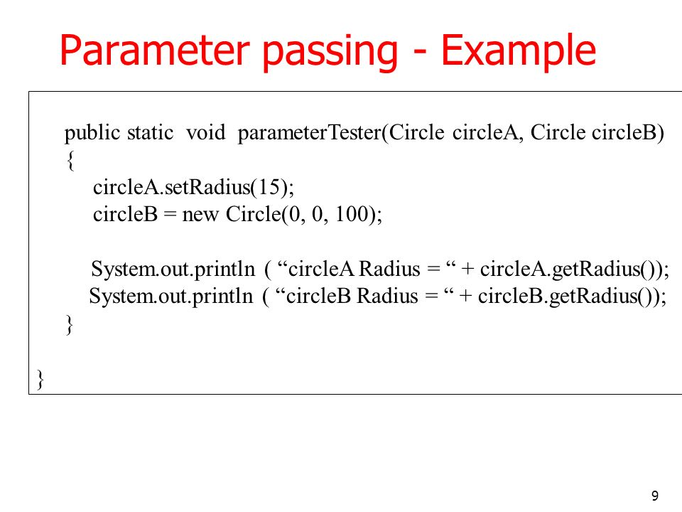 9 Parameter passing - Example public static void parameterTester(Circle circleA, Circle circleB) { circleA.setRadius(15); circleB = new Circle(0, 0, 100); System.out.println ( circleA Radius = + circleA.getRadius()); System.out.println ( circleB Radius = + circleB.getRadius()); }