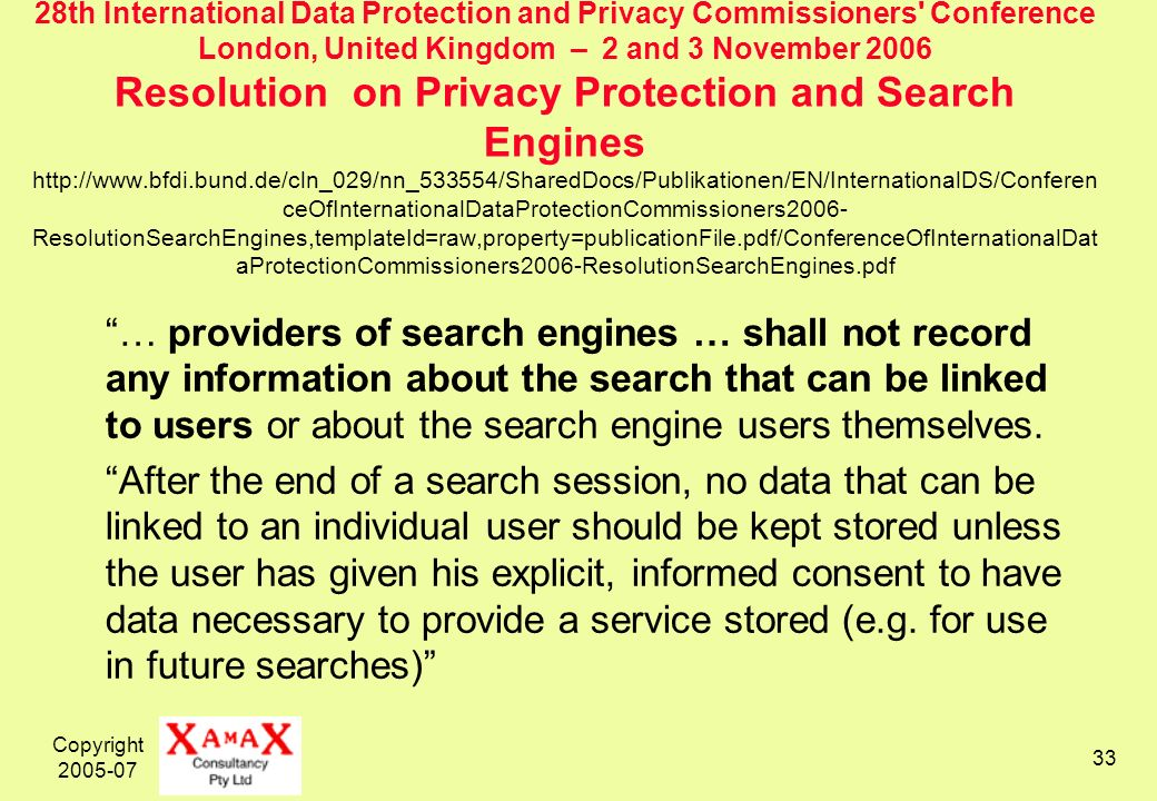 Copyright th International Data Protection and Privacy Commissioners Conference London, United Kingdom – 2 and 3 November 2006 Resolution on Privacy Protection and Search Engines   ceOfInternationalDataProtectionCommissioners2006- ResolutionSearchEngines,templateId=raw,property=publicationFile.pdf/ConferenceOfInternationalDat aProtectionCommissioners2006-ResolutionSearchEngines.pdf … providers of search engines … shall not record any information about the search that can be linked to users or about the search engine users themselves.