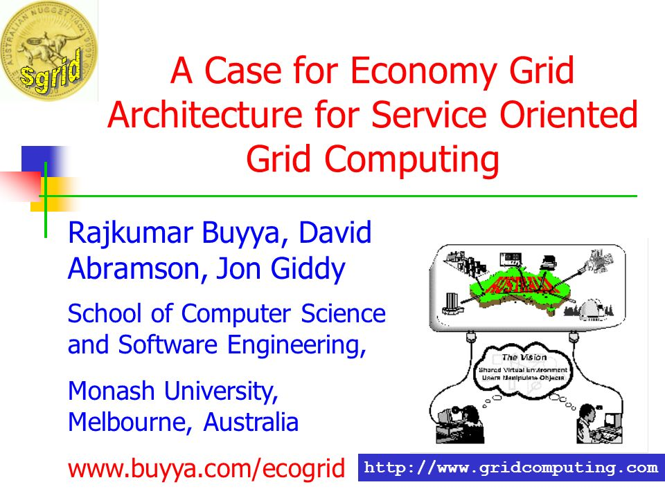 A Case for Economy Grid Architecture for Service Oriented Grid Computing Rajkumar Buyya, David Abramson, Jon Giddy School of Computer Science and Software Engineering, Monash University, Melbourne, Australia www.buyya.com/ecogrid http://www.gridcomputing.com