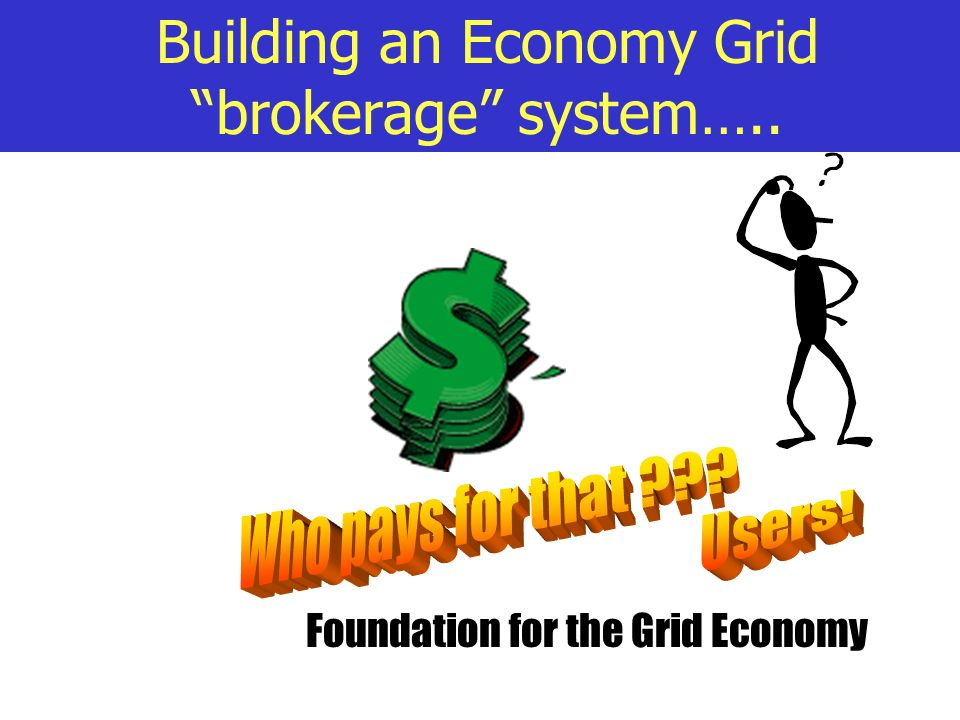 Building an Economy Grid brokerage system….. Foundation for the Grid Economy