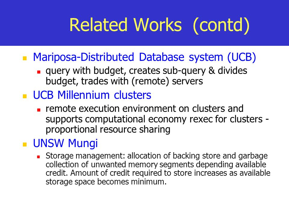 Related Works (contd) Mariposa-Distributed Database system (UCB) query with budget, creates sub-query & divides budget, trades with (remote) servers UCB Millennium clusters remote execution environment on clusters and supports computational economy rexec for clusters - proportional resource sharing UNSW Mungi Storage management: allocation of backing store and garbage collection of unwanted memory segments depending available credit.