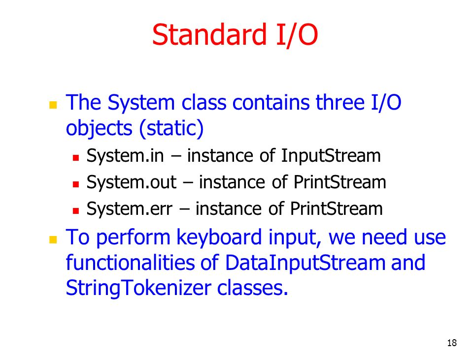 18 Standard I/O The System class contains three I/O objects (static) System.in – instance of InputStream System.out – instance of PrintStream System.err – instance of PrintStream To perform keyboard input, we need use functionalities of DataInputStream and StringTokenizer classes.