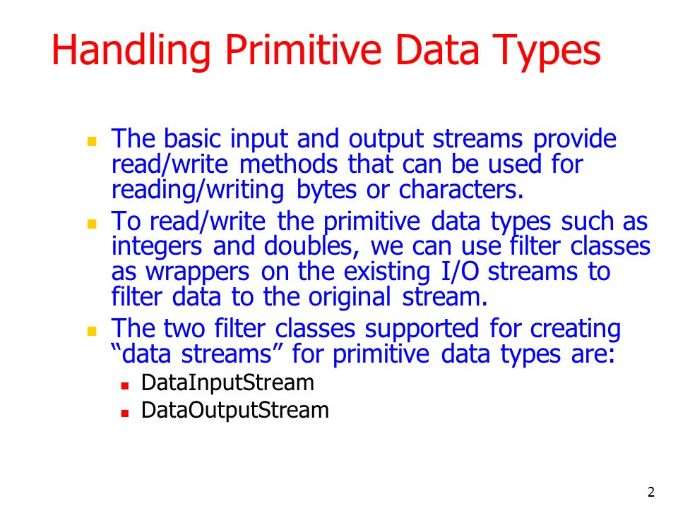 2 Handling Primitive Data Types The basic input and output streams provide read/write methods that can be used for reading/writing bytes or characters.