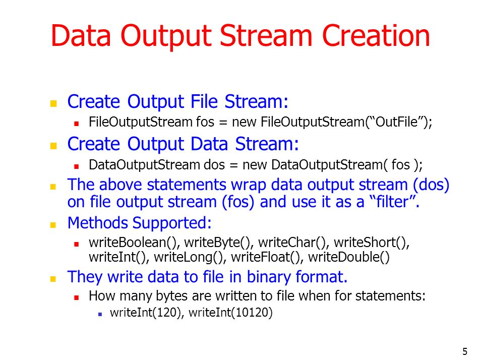 5 Data Output Stream Creation Create Output File Stream: FileOutputStream fos = new FileOutputStream(OutFile); Create Output Data Stream: DataOutputStream dos = new DataOutputStream( fos ); The above statements wrap data output stream (dos) on file output stream (fos) and use it as a filter.