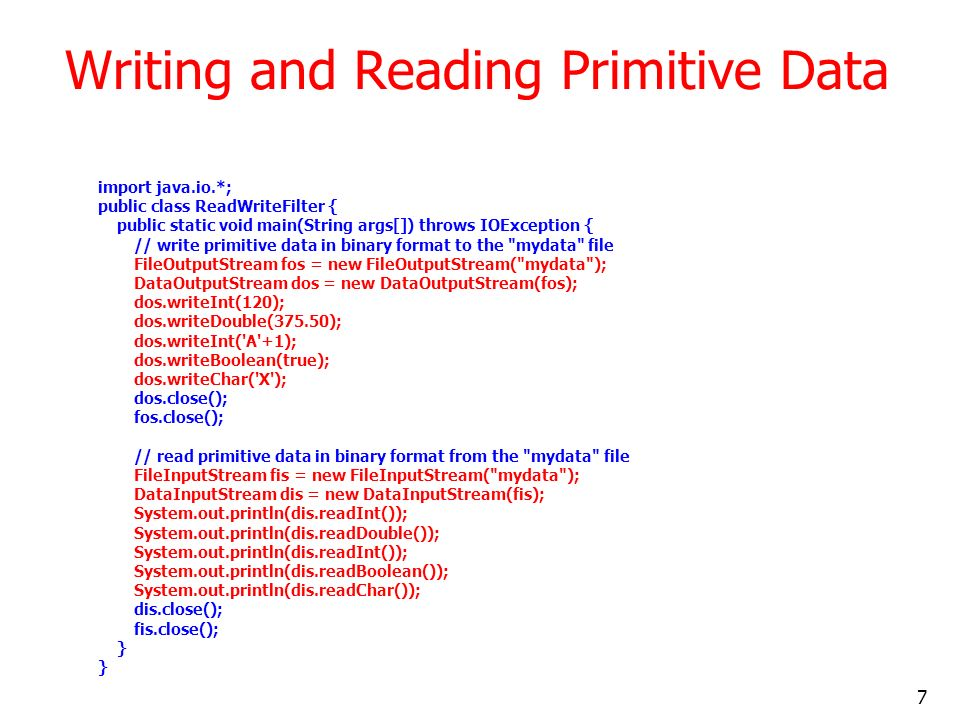 7 Writing and Reading Primitive Data import java.io.*; public class ReadWriteFilter { public static void main(String args[]) throws IOException { // write primitive data in binary format to the mydata file FileOutputStream fos = new FileOutputStream( mydata ); DataOutputStream dos = new DataOutputStream(fos); dos.writeInt(120); dos.writeDouble(375.50); dos.writeInt( A +1); dos.writeBoolean(true); dos.writeChar( X ); dos.close(); fos.close(); // read primitive data in binary format from the mydata file FileInputStream fis = new FileInputStream( mydata ); DataInputStream dis = new DataInputStream(fis); System.out.println(dis.readInt()); System.out.println(dis.readDouble()); System.out.println(dis.readInt()); System.out.println(dis.readBoolean()); System.out.println(dis.readChar()); dis.close(); fis.close(); }
