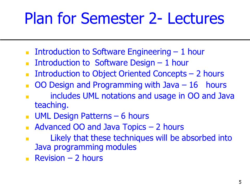 5 Plan for Semester 2- Lectures Introduction to Software Engineering – 1 hour Introduction to Software Design – 1 hour Introduction to Object Oriented Concepts – 2 hours OO Design and Programming with Java – 16 hours includes UML notations and usage in OO and Java teaching.