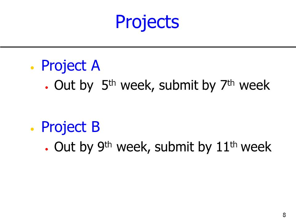 8 Projects Project A Out by 5 th week, submit by 7 th week Project B Out by 9 th week, submit by 11 th week