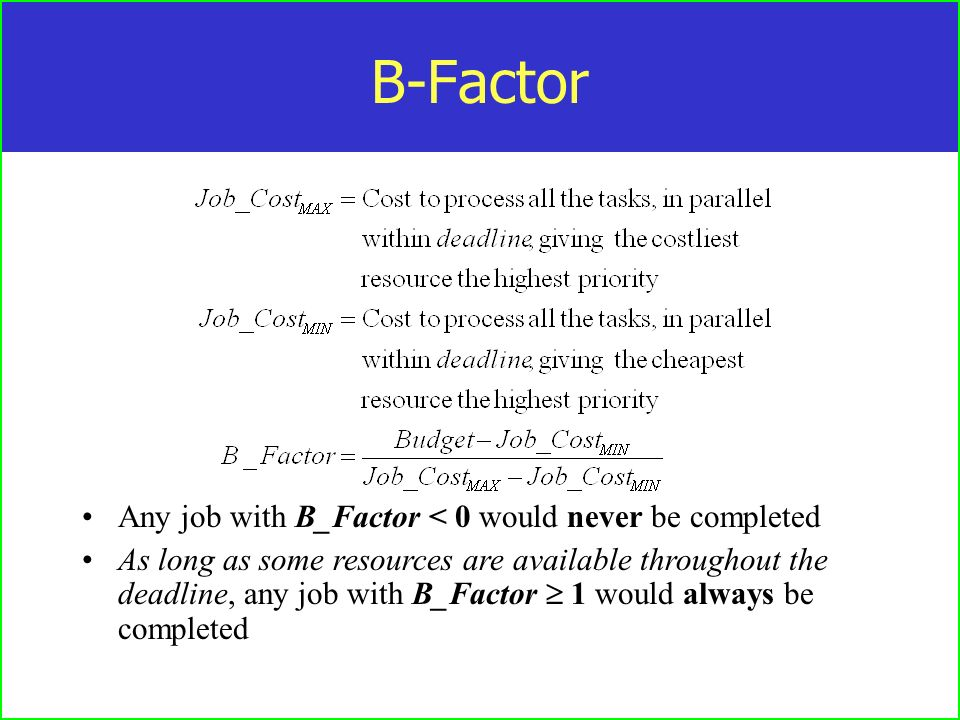 B-Factor Any job with B_Factor < 0 would never be completed As long as some resources are available throughout the deadline, any job with B_Factor 1 would always be completed
