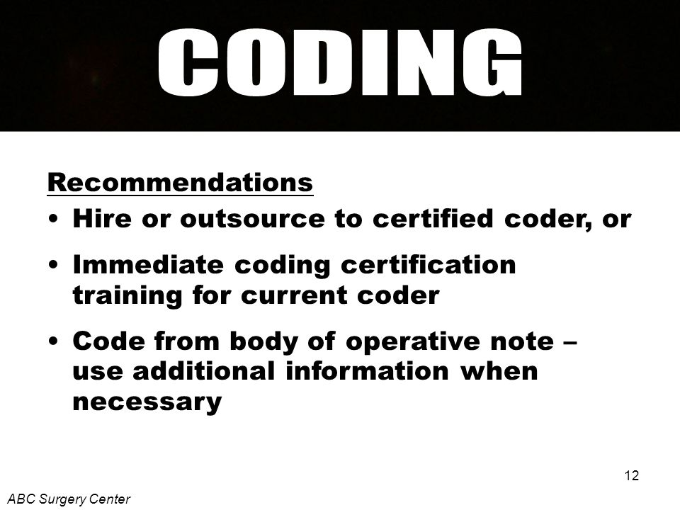 12 Recommendations Hire or outsource to certified coder, or Immediate coding certification training for current coder Code from body of operative note – use additional information when necessary ABC Surgery Center