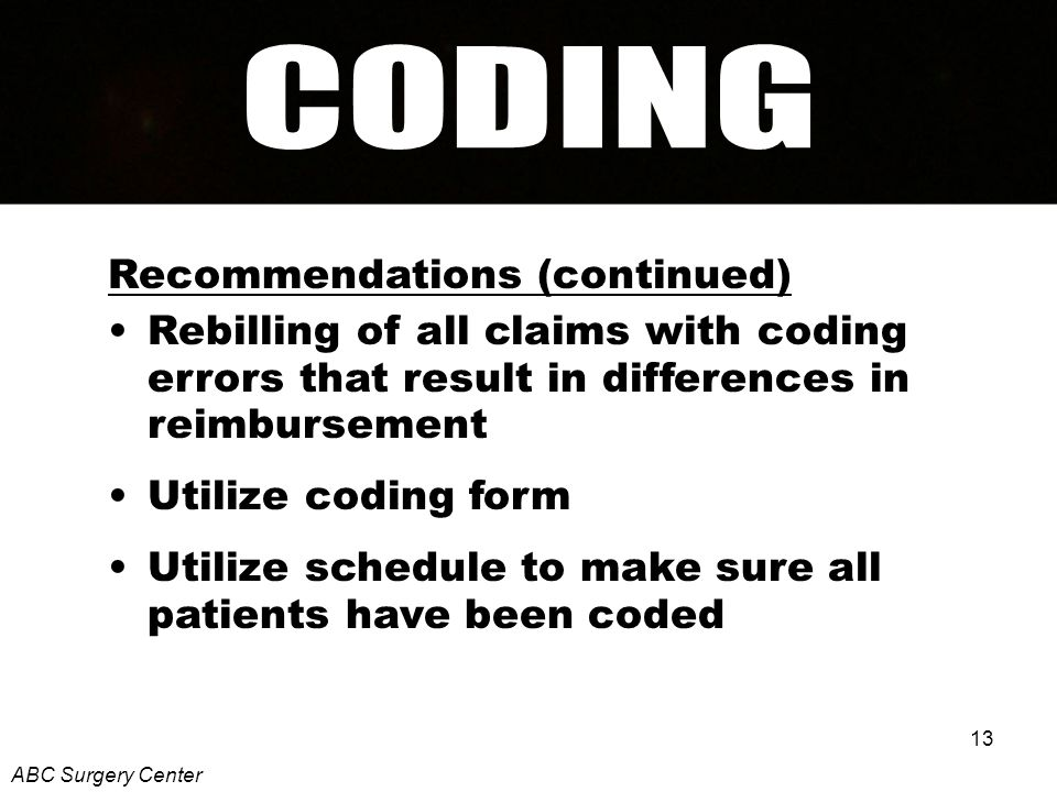 13 Recommendations (continued) Rebilling of all claims with coding errors that result in differences in reimbursement Utilize coding form Utilize schedule to make sure all patients have been coded ABC Surgery Center