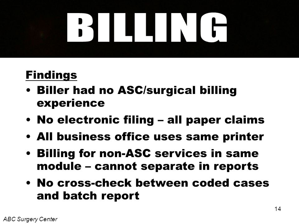 14 Findings Biller had no ASC/surgical billing experience No electronic filing – all paper claims All business office uses same printer Billing for non-ASC services in same module – cannot separate in reports No cross-check between coded cases and batch report ABC Surgery Center