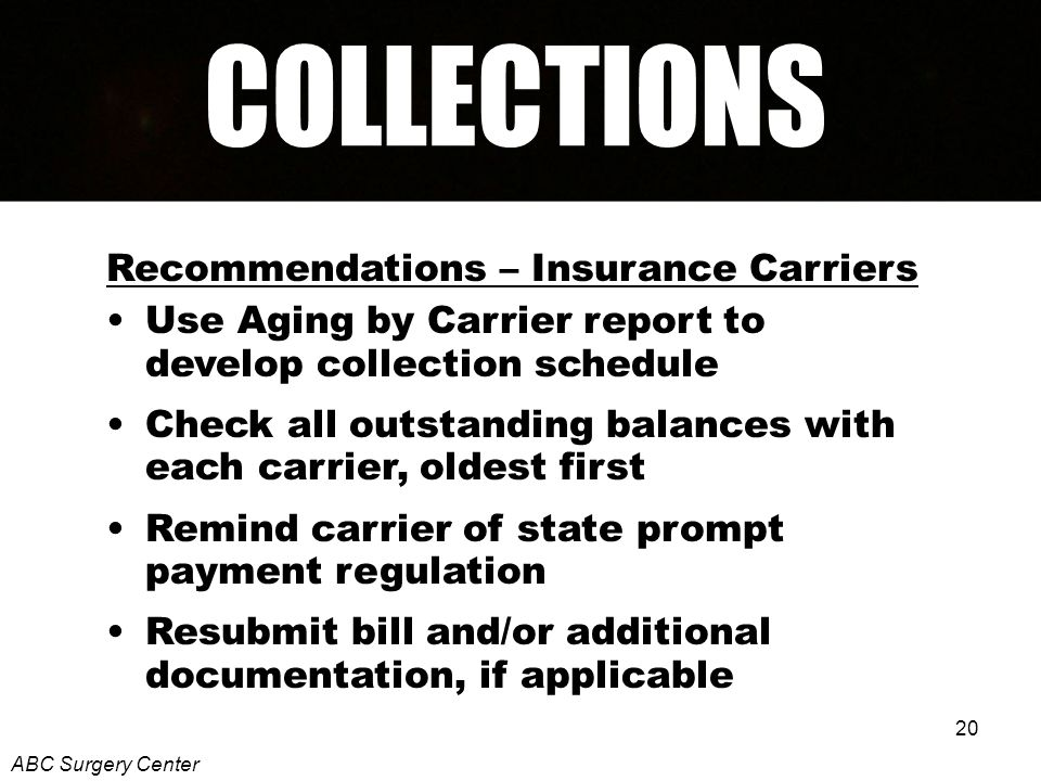 20 Recommendations – Insurance Carriers Use Aging by Carrier report to develop collection schedule Check all outstanding balances with each carrier, oldest first Remind carrier of state prompt payment regulation Resubmit bill and/or additional documentation, if applicable ABC Surgery Center