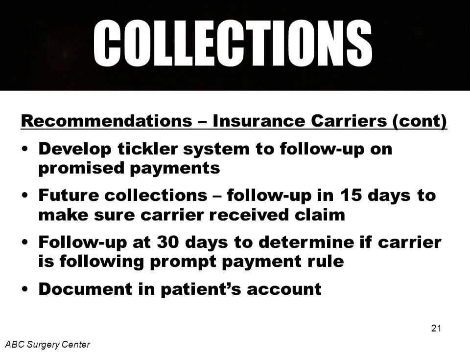 21 Recommendations – Insurance Carriers (cont) Develop tickler system to follow-up on promised payments Future collections – follow-up in 15 days to make sure carrier received claim Follow-up at 30 days to determine if carrier is following prompt payment rule Document in patients account ABC Surgery Center