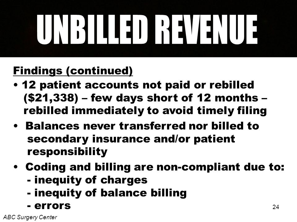 24 Findings (continued) 12 patient accounts not paid or rebilled ($21,338) – few days short of 12 months – rebilled immediately to avoid timely filing Balances never transferred nor billed to secondary insurance and/or patient responsibility Coding and billing are non-compliant due to: - inequity of charges - inequity of balance billing - errors ABC Surgery Center