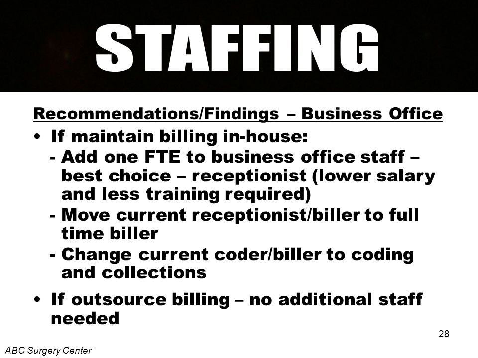 28 Recommendations/Findings – Business Office If maintain billing in-house: - Add one FTE to business office staff – best choice – receptionist (lower salary and less training required) - Move current receptionist/biller to full time biller - Change current coder/biller to coding and collections If outsource billing – no additional staff needed ABC Surgery Center