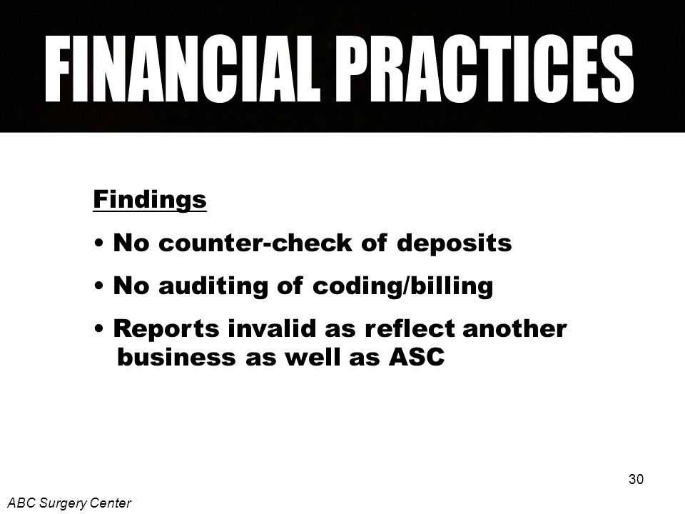 30 Findings No counter-check of deposits No auditing of coding/billing Reports invalid as reflect another business as well as ASC ABC Surgery Center