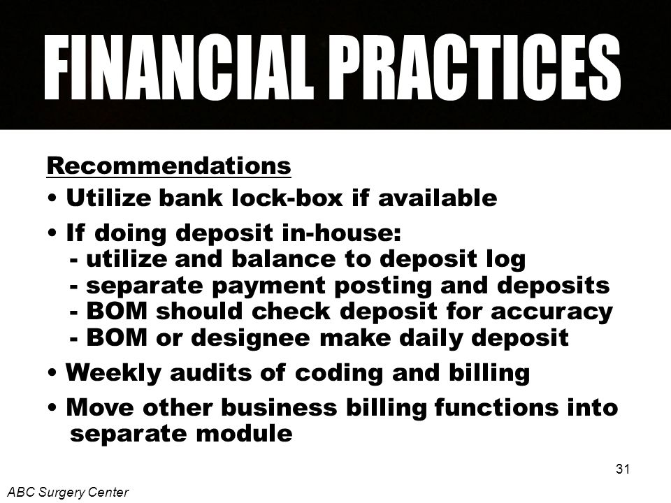 31 Recommendations Utilize bank lock-box if available If doing deposit in-house: - utilize and balance to deposit log - separate payment posting and deposits - BOM should check deposit for accuracy - BOM or designee make daily deposit Weekly audits of coding and billing Move other business billing functions into separate module ABC Surgery Center