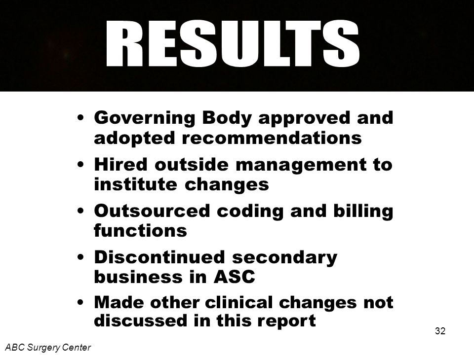 32 Governing Body approved and adopted recommendations Hired outside management to institute changes Outsourced coding and billing functions Discontinued secondary business in ASC Made other clinical changes not discussed in this report ABC Surgery Center