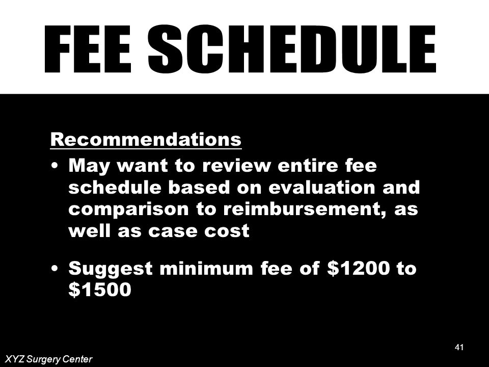 41 Recommendations May want to review entire fee schedule based on evaluation and comparison to reimbursement, as well as case cost Suggest minimum fee of $1200 to $1500 XYZ Surgery Center 41