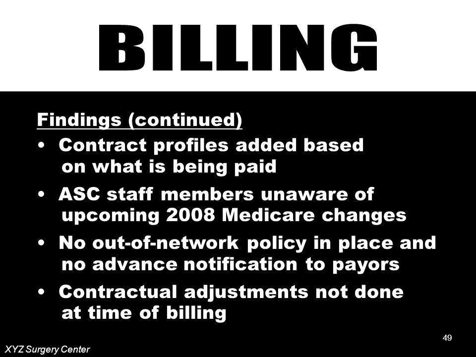 49 XYZ Surgery Center Findings (continued) Contract profiles added based on what is being paid ASC staff members unaware of upcoming 2008 Medicare changes No out-of-network policy in place and no advance notification to payors Contractual adjustments not done at time of billing 49