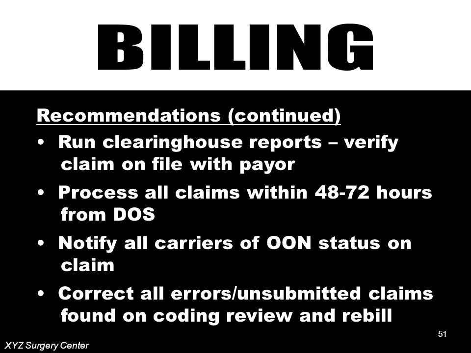 51 XYZ Surgery Center Recommendations (continued) Run clearinghouse reports – verify claim on file with payor Process all claims within hours from DOS Notify all carriers of OON status on claim Correct all errors/unsubmitted claims found on coding review and rebill 51