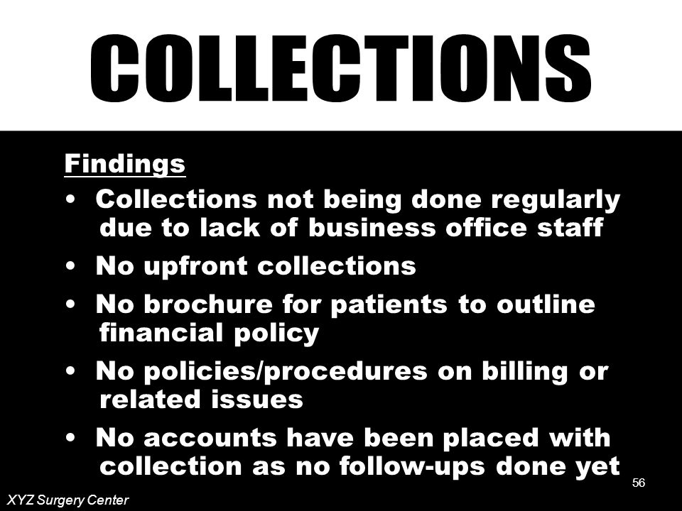 56 XYZ Surgery Center Findings Collections not being done regularly due to lack of business office staff No upfront collections No brochure for patients to outline financial policy No policies/procedures on billing or related issues No accounts have been placed with collection as no follow-ups done yet 56