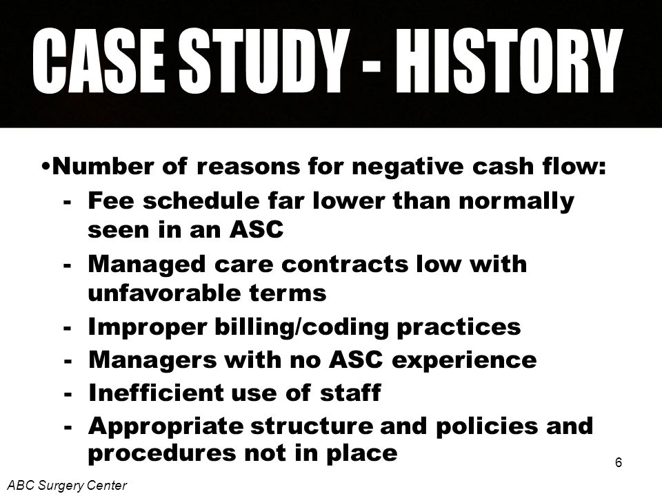 6 Number of reasons for negative cash flow: - Fee schedule far lower than normally seen in an ASC - Managed care contracts low with unfavorable terms - Improper billing/coding practices - Managers with no ASC experience - Inefficient use of staff - Appropriate structure and policies and procedures not in place ABC Surgery Center