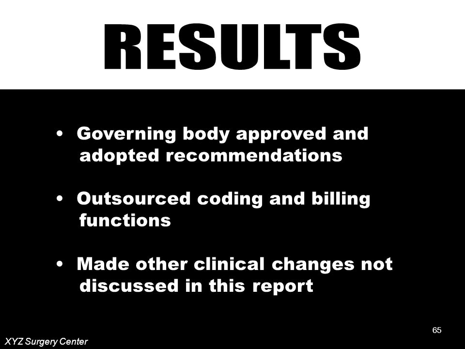 65 XYZ Surgery Center Governing body approved and adopted recommendations Outsourced coding and billing functions Made other clinical changes not discussed in this report 65