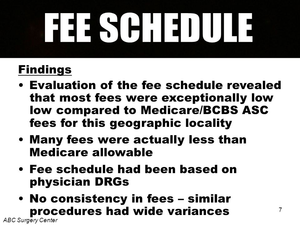 7 Findings Evaluation of the fee schedule revealed that most fees were exceptionally low low compared to Medicare/BCBS ASC fees for this geographic locality Many fees were actually less than Medicare allowable Fee schedule had been based on physician DRGs No consistency in fees – similar procedures had wide variances ABC Surgery Center