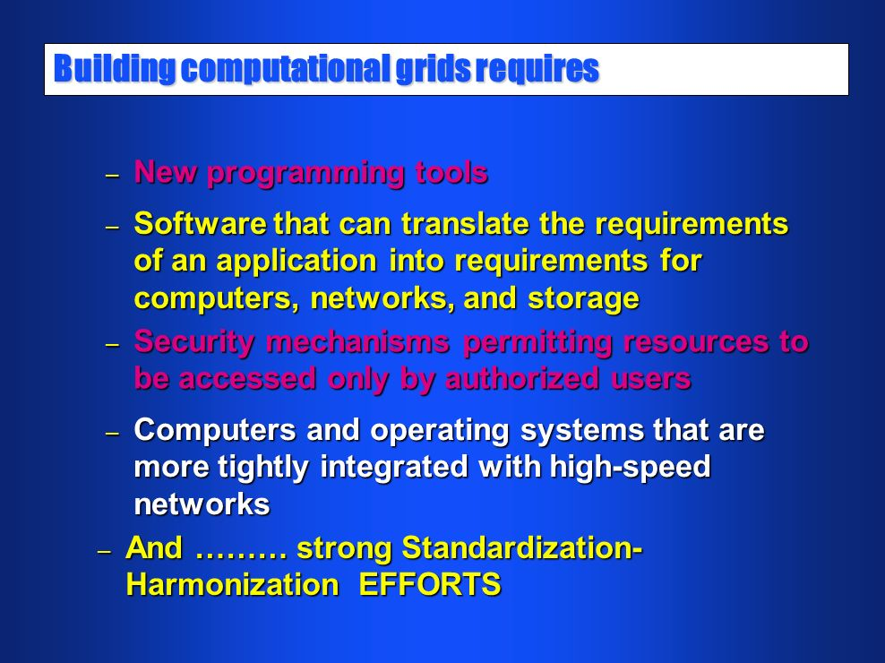 Building computational grids requires – New programming tools – Software that can translate the requirements of an application into requirements for computers, networks, and storage – Security mechanisms permitting resources to be accessed only by authorized users – Computers and operating systems that are more tightly integrated with high-speed networks – And ……… strong Standardization- Harmonization EFFORTS