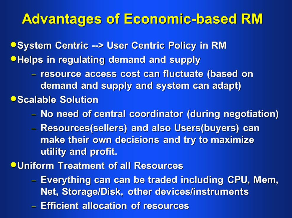 Advantages of Economic-based RM System Centric --> User Centric Policy in RM System Centric --> User Centric Policy in RM Helps in regulating demand and supply Helps in regulating demand and supply – resource access cost can fluctuate (based on demand and supply and system can adapt) Scalable Solution Scalable Solution – No need of central coordinator (during negotiation) – Resources(sellers) and also Users(buyers) can make their own decisions and try to maximize utility and profit.