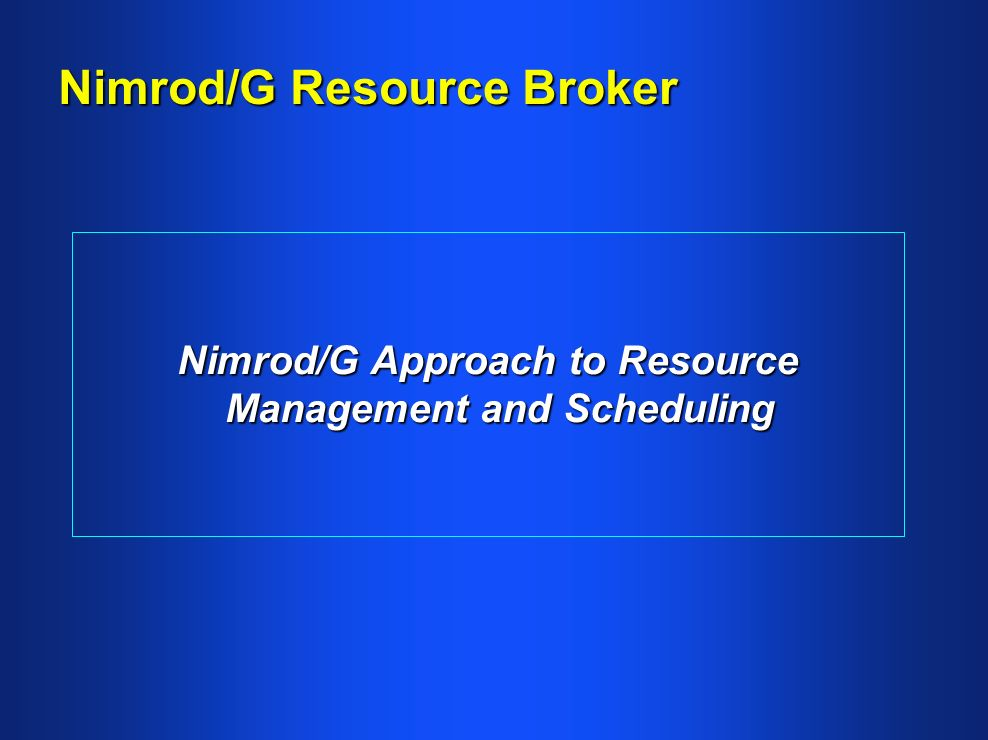 Nimrod/G Resource Broker Nimrod/G Approach to Resource Management and Scheduling