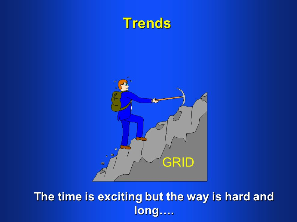 Trends The time is exciting but the way is hard and long…. GRID