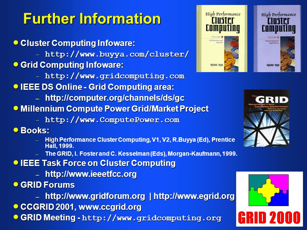 Further Information Cluster Computing Infoware: Cluster Computing Infoware: –   Grid Computing Infoware: Grid Computing Infoware: –   IEEE DS Online - Grid Computing area: IEEE DS Online - Grid Computing area: –   Millennium Compute Power Grid/Market Project Millennium Compute Power Grid/Market Project –   Books: Books: – High – High Performance Cluster Computing, V1, V2, R.Buyya (Ed), Prentice Hall, 1999.