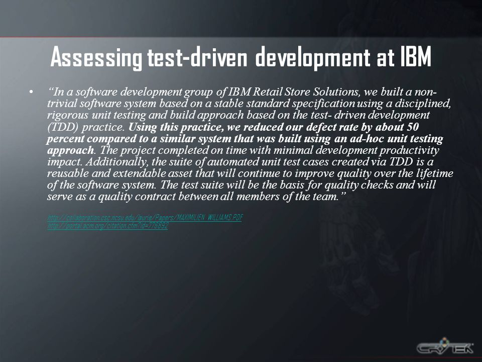 Assessing test-driven development at IBM In a software development group of IBM Retail Store Solutions, we built a non- trivial software system based on a stable standard specification using a disciplined, rigorous unit testing and build approach based on the test- driven development (TDD) practice.