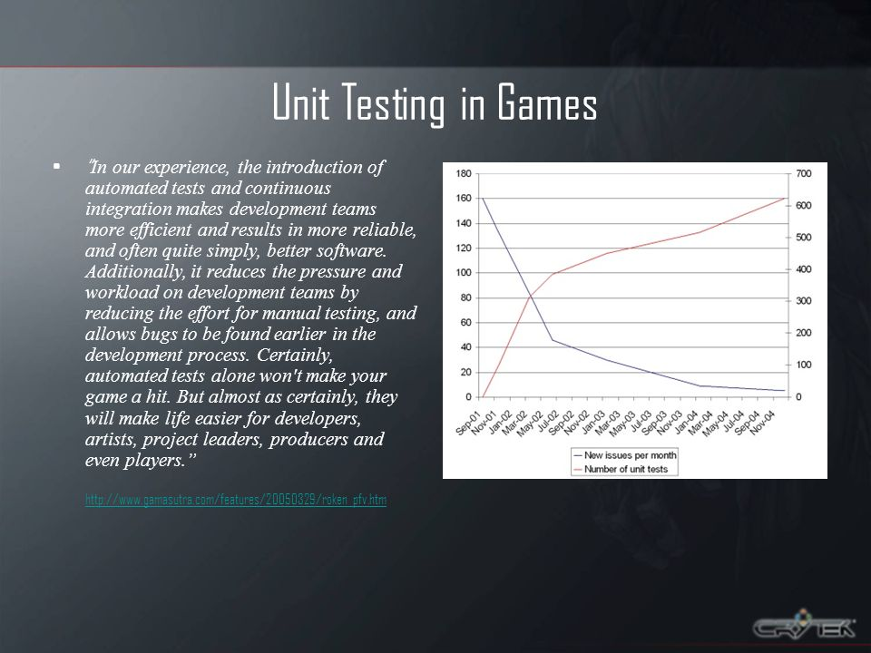 Unit Testing in Games In our experience, the introduction of automated tests and continuous integration makes development teams more efficient and results in more reliable, and often quite simply, better software.