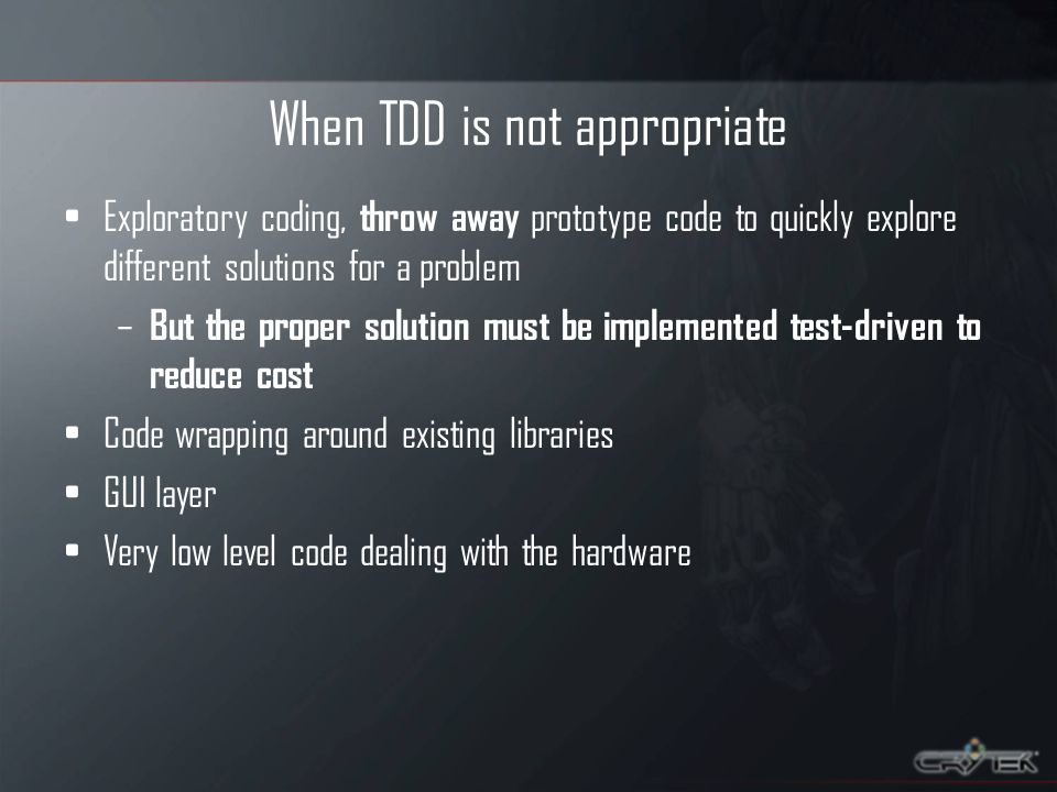 When TDD is not appropriate Exploratory coding, throw away prototype code to quickly explore different solutions for a problem – But the proper solution must be implemented test-driven to reduce cost Code wrapping around existing libraries GUI layer Very low level code dealing with the hardware