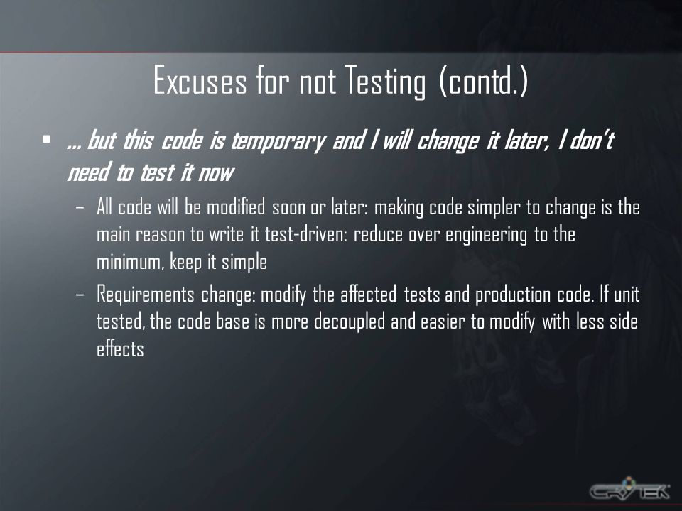 Excuses for not Testing (contd.) … but this code is temporary and I will change it later, I dont need to test it now –All code will be modified soon or later: making code simpler to change is the main reason to write it test-driven: reduce over engineering to the minimum, keep it simple –Requirements change: modify the affected tests and production code.