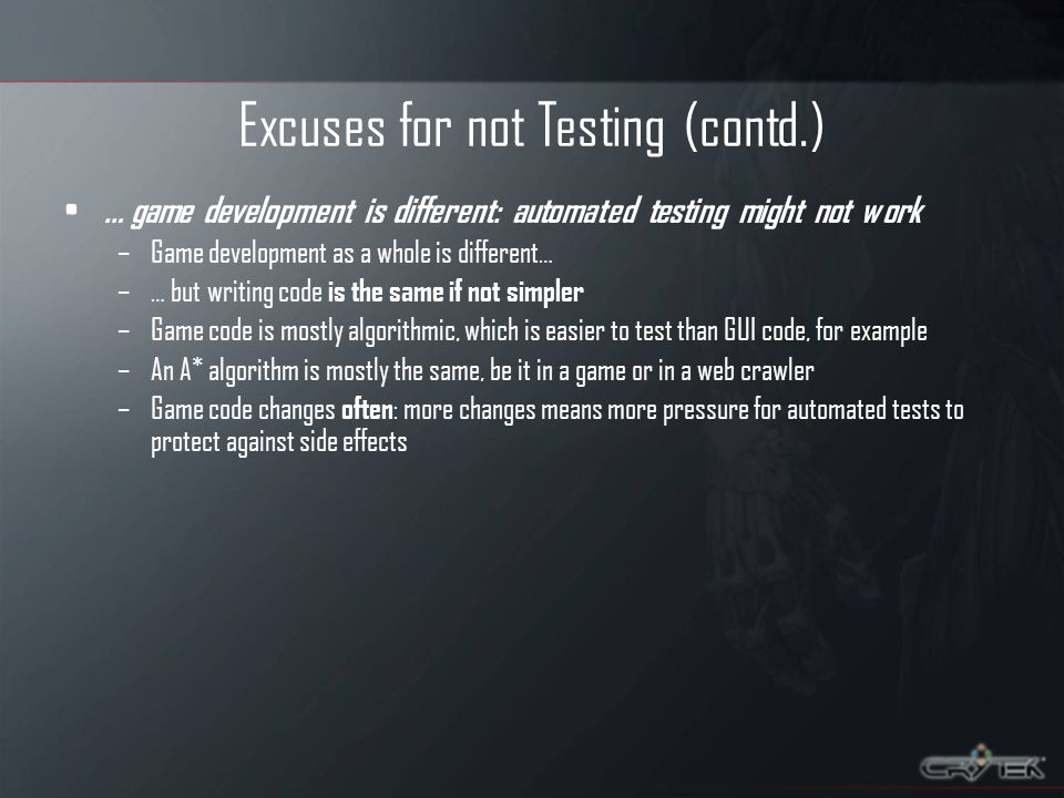Excuses for not Testing (contd.) … game development is different: automated testing might not work –Game development as a whole is different… –… but writing code is the same if not simpler –Game code is mostly algorithmic, which is easier to test than GUI code, for example –An A* algorithm is mostly the same, be it in a game or in a web crawler –Game code changes often : more changes means more pressure for automated tests to protect against side effects