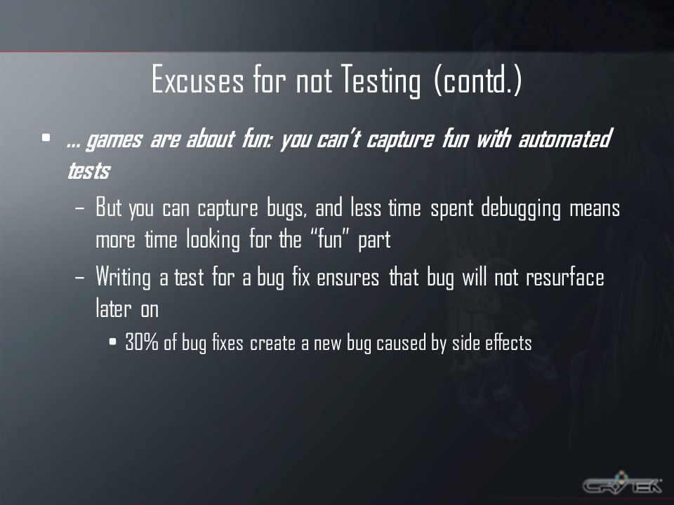 Excuses for not Testing (contd.) … games are about fun: you cant capture fun with automated tests –But you can capture bugs, and less time spent debugging means more time looking for the fun part –Writing a test for a bug fix ensures that bug will not resurface later on 30% of bug fixes create a new bug caused by side effects