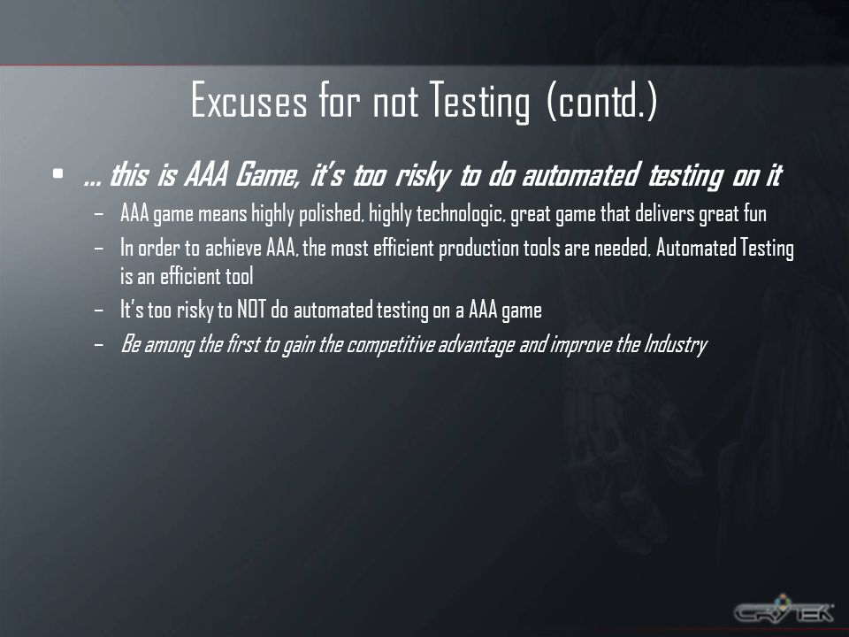 Excuses for not Testing (contd.) … this is AAA Game, its too risky to do automated testing on it –AAA game means highly polished, highly technologic, great game that delivers great fun –In order to achieve AAA, the most efficient production tools are needed, Automated Testing is an efficient tool –Its too risky to NOT do automated testing on a AAA game –Be among the first to gain the competitive advantage and improve the Industry