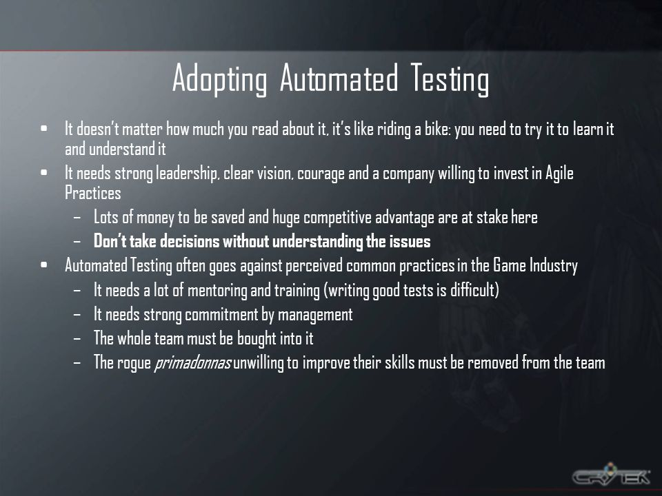 Adopting Automated Testing It doesnt matter how much you read about it, its like riding a bike: you need to try it to learn it and understand it It needs strong leadership, clear vision, courage and a company willing to invest in Agile Practices –Lots of money to be saved and huge competitive advantage are at stake here – Dont take decisions without understanding the issues Automated Testing often goes against perceived common practices in the Game Industry –It needs a lot of mentoring and training (writing good tests is difficult) –It needs strong commitment by management –The whole team must be bought into it –The rogue primadonnas unwilling to improve their skills must be removed from the team