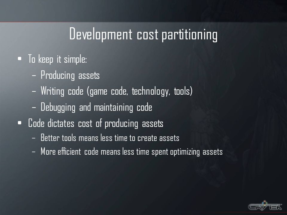 Development cost partitioning To keep it simple: –Producing assets –Writing code (game code, technology, tools) –Debugging and maintaining code Code dictates cost of producing assets –Better tools means less time to create assets –More efficient code means less time spent optimizing assets