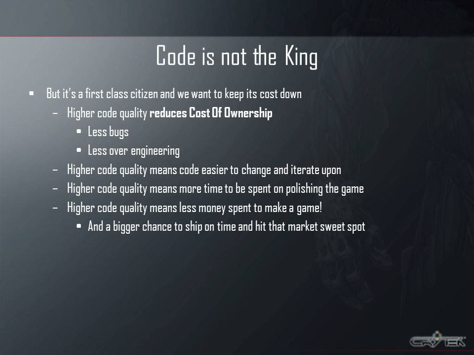 Code is not the King But its a first class citizen and we want to keep its cost down –Higher code quality reduces Cost Of Ownership Less bugs Less over engineering –Higher code quality means code easier to change and iterate upon –Higher code quality means more time to be spent on polishing the game –Higher code quality means less money spent to make a game.