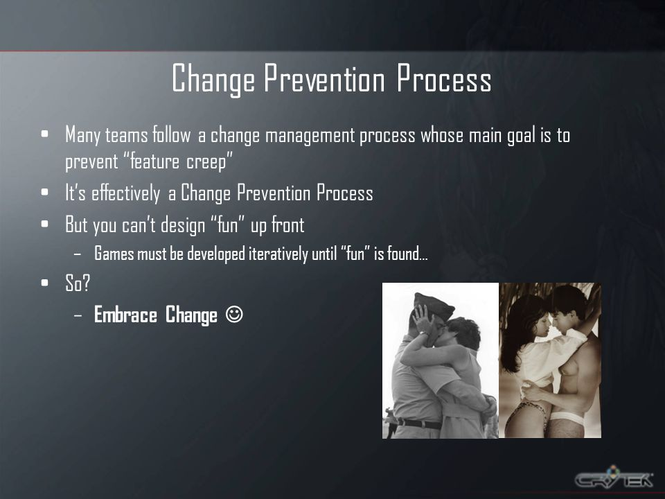 Change Prevention Process Many teams follow a change management process whose main goal is to prevent feature creep Its effectively a Change Prevention Process But you cant design fun up front –Games must be developed iteratively until fun is found… So.