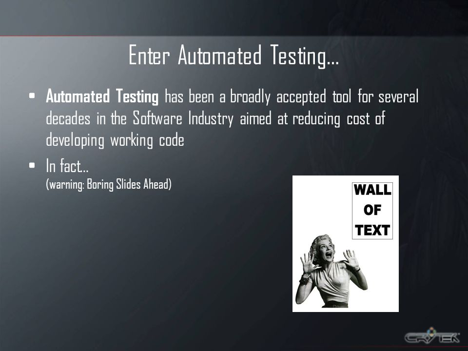 Enter Automated Testing… Automated Testing has been a broadly accepted tool for several decades in the Software Industry aimed at reducing cost of developing working code In fact… (warning: Boring Slides Ahead)