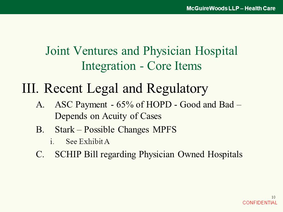 CONFIDENTIAL McGuireWoods LLP – Health Care 10 Joint Ventures and Physician Hospital Integration - Core Items III.Recent Legal and Regulatory A.ASC Payment - 65% of HOPD - Good and Bad – Depends on Acuity of Cases B.Stark – Possible Changes MPFS i.See Exhibit A C.SCHIP Bill regarding Physician Owned Hospitals