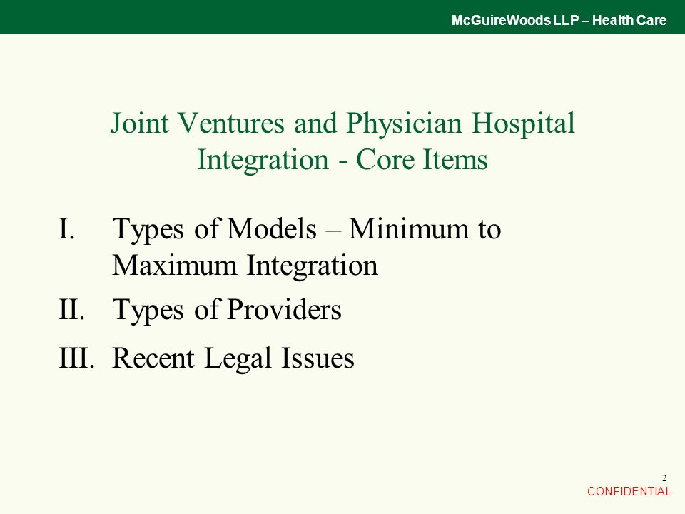 CONFIDENTIAL McGuireWoods LLP – Health Care 2 Joint Ventures and Physician Hospital Integration - Core Items I.Types of Models – Minimum to Maximum Integration II.Types of Providers III.Recent Legal Issues