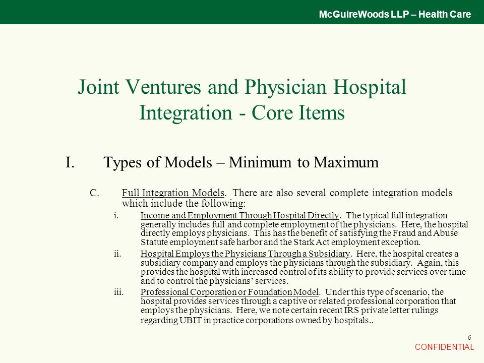 CONFIDENTIAL McGuireWoods LLP – Health Care 6 Joint Ventures and Physician Hospital Integration - Core Items I.Types of Models – Minimum to Maximum C.Full Integration Models.