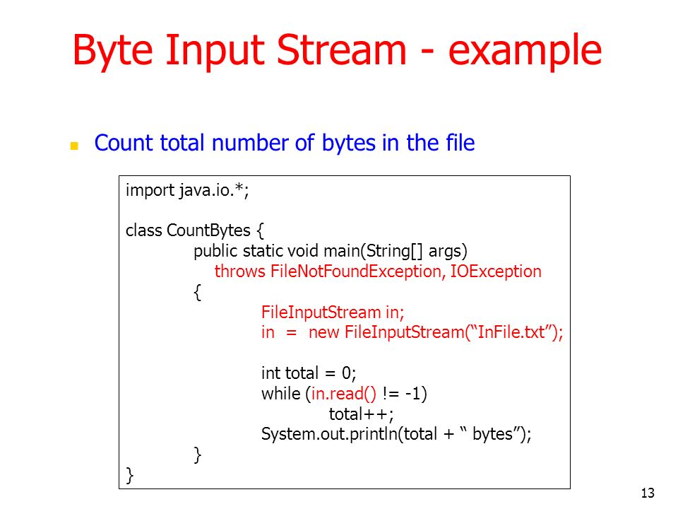 13 Byte Input Stream - example Count total number of bytes in the file import java.io.*; class CountBytes { public static void main(String[] args) throws FileNotFoundException, IOException { FileInputStream in; in = new FileInputStream(InFile.txt); int total = 0; while (in.read() != -1) total++; System.out.println(total + bytes); }